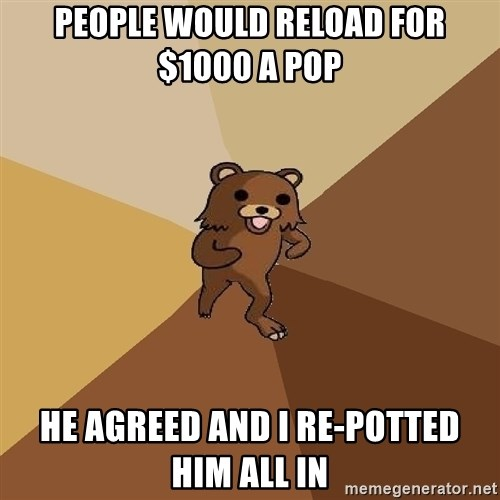 Pedo Bear From Beyond - PEOPLE WOULD RELOAD FOR $1000 A POP He agreed and I re-potted him all in