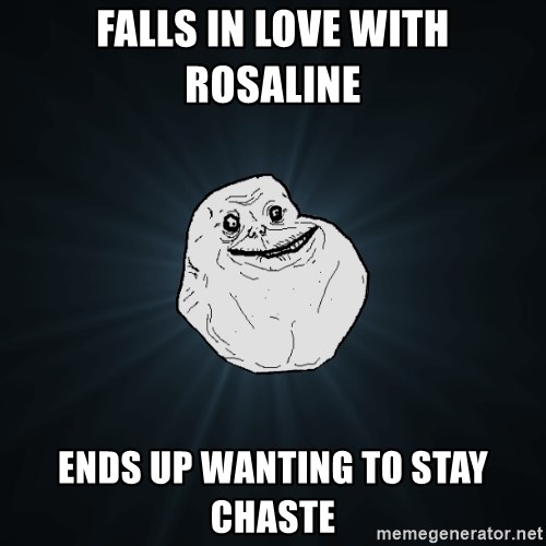 Forever Alone - falls in love with rosaline ends up wanting to stay chaste
