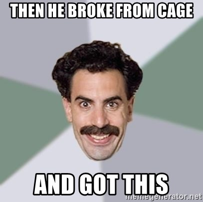 Advice Borat - Then he broke from cage and got this
