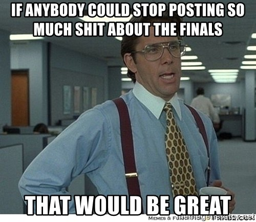 That would be great - If anybody could stop posting so much shit about the finals that would be gReat