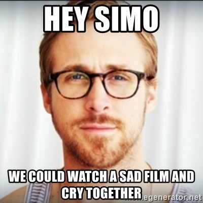 Ryan Gosling Hey Girl 3 - HEY SIMO we could WATCH A SAD FILM AND CRY TOGETHER