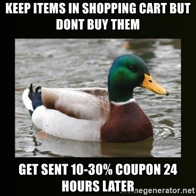 good advice duck - Keep Items in shopping cart but dont buy them get sent 10-30% coupon 24 hours later