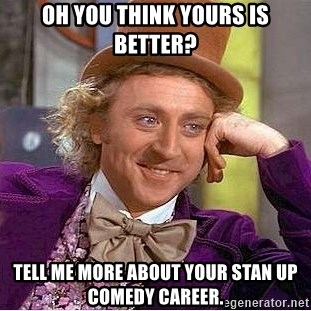 Willy Wonka - Oh you think yours is better? Tell me more about your stan up comedy career.