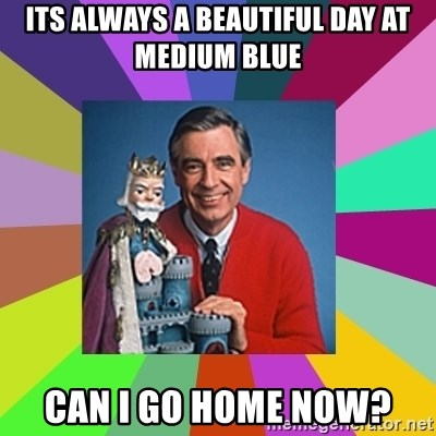 mr rogers  - Its always a beautiful day at medium blue Can I go home now?