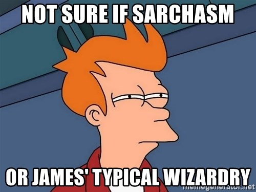 Futurama Fry - not sure if sarchasm or james' typical wizardry