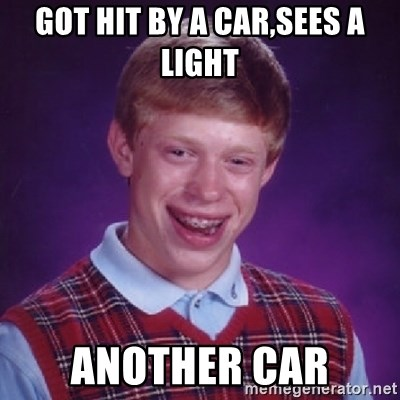 Bad Luck Brian - GOT HIT BY A CAR,SEES A LIGHT ANOTHER CAR