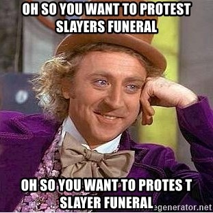 Willy Wonka - oh so you want to protest slayers funeral oh so you want to protes t slayer funeral