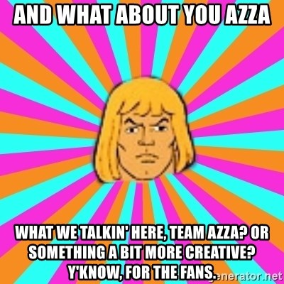 He-Man - And what about you Azza what we talkin' here, team azza? or something a bit more creative? y'know, for the fans.