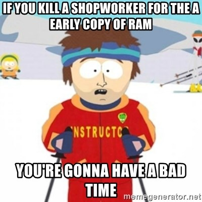 Bad time ski instructor 1 - If you kill a shopworker for the a early copy of RAM you're gonna have a bad time