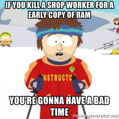 Bad time ski instructor 1 - If you kill a shop worker for a early copy of ram you're gonna have a bad time
