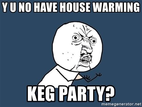 Y U No - Y U No have house warming  keg party?