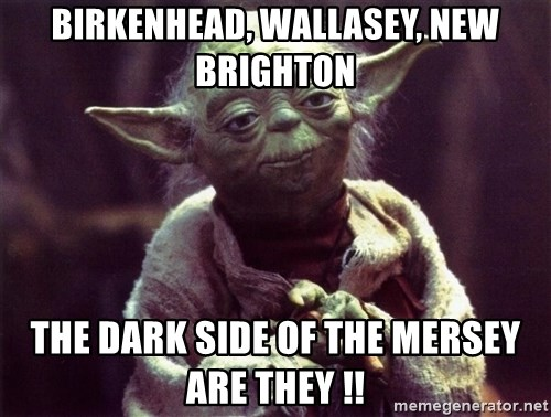 Yoda - BIRKENHEAD, WALLASEY, NEW BRIGHTON THE DARK SIDE OF THE MERSEY ARE THEY !!