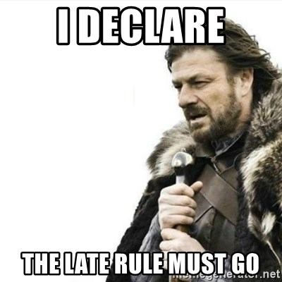 Prepare yourself - i declare the late rule must go
