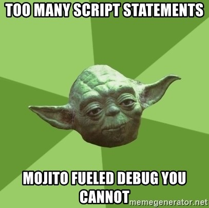 Advice Yoda Gives - Too many Script statements mojito fueled debug you cannot