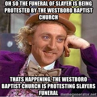 Willy Wonka - oh so the funeral of slayer is being protested by the westboro baptist church thats happening, the westboro baptist church is protesting slayers funeral