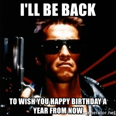 Arnold Schwarzenegger i will be back - I'll be back to wish you happy birthday a year from now