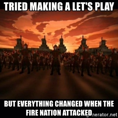 until the fire nation attacked. - Tried Making a Let's Play But everything changed when the fire nation attacked