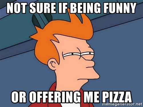 Futurama Fry - not sure if being funny or offering me pizza