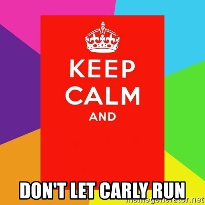 Keep calm and -  DON'T LET CARLY RUN