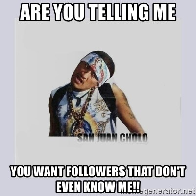 san juan cholo - ARE YOU TELLING ME YOU WANT FOLLOWERS THAT DON'T EVEN KNOW ME!!