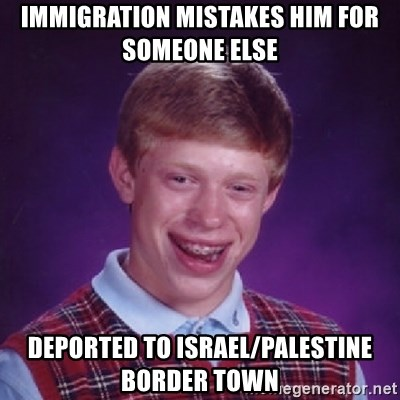 Bad Luck Brian - IMMIGRATION MISTAKES HIM FOR SOMEONE ELSE DEPORTED TO ISRAEL/PALESTINE BORDER TOWN