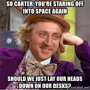 Willy Wonka - So carter, you're staring off into space again Should we just lay our heads down on our desks?