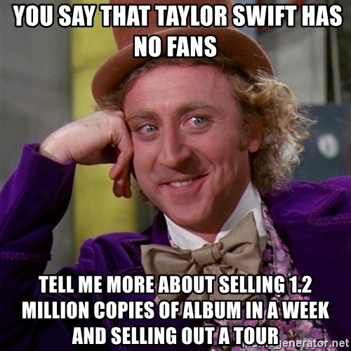 Willy Wonka -  YOU SAY THAT TAYlor swift has no fans tell me more about selling 1.2 million copies of album in a week and selling out a tour