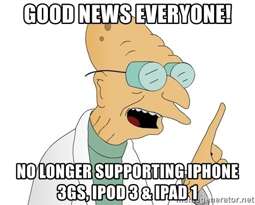 Good News Everyone - Good news everyone! No longer supporting iphone 3gs, ipod 3 & ipad 1