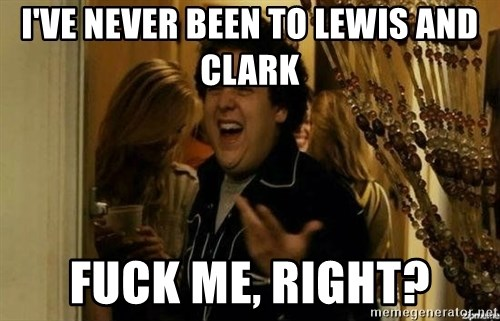 Fuck me right - I've never been to lewis and clark fuck me, right?