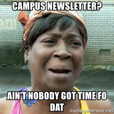 Ain't Nobody got time fo that - Campus newsletter? ain't nobody got time fo dat