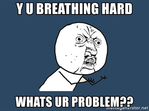 Y U No - y u breathing hard whats ur problem??