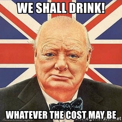 Winston Churchill - We shall drink! Whatever the cost may be