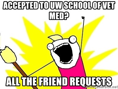 X ALL THE THINGS - Accepted To UW School of Vet MEd? All the friend requests