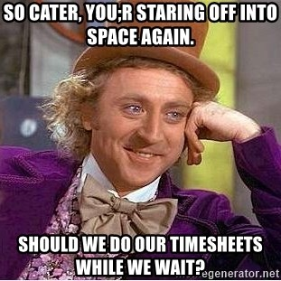 Willy Wonka - So Cater, you;r staring off into space again.  Should we do our timesheets while we wait?
