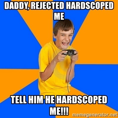 Annoying Gamer Kid - DADDY, REJECTED HARDSCOPED ME TELL HIM HE HARDSCOPED ME!!!