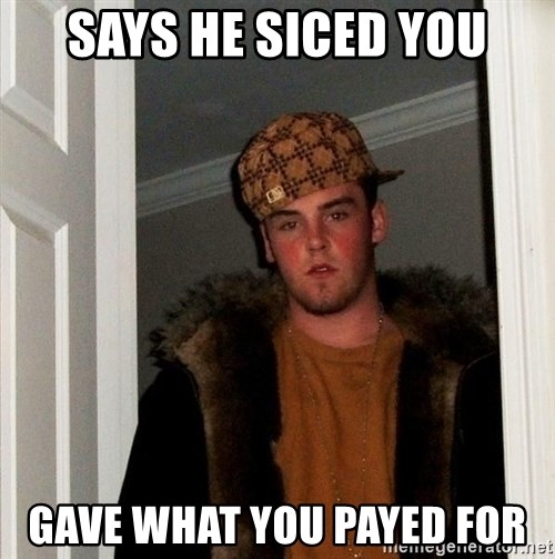 Scumbag Steve - Says HE siced You GAve what you payed for