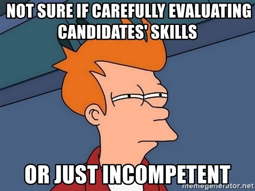 Futurama Fry -  Not sure if carefully evaluating candidates' skills  or just incompetent