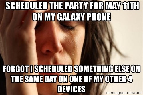 First World Problems -  scheduled the party for may 11th on my galaxy phone forgot i scheduled something else on the same day on one of my other 4 devices