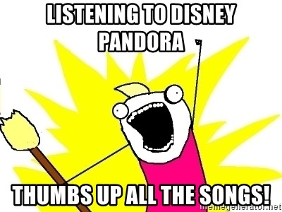 X ALL THE THINGS - Listening to Disney Pandora thumbs up ALL the songs!