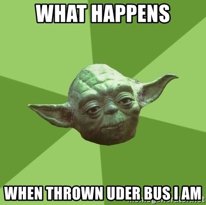 Advice Yoda Gives - What happens when thrown uder bus i am