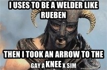 Skyrim Meme Generator - I uses to be a welder like rueben then I took an arrow to the knee