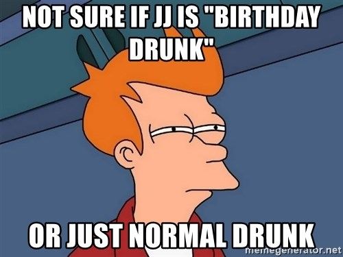 "Futurama Fry - Not sure if jJ is ""birthday drunk"" Or just normal drunk"