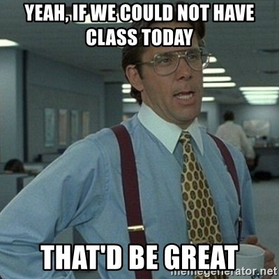 Yeah that'd be great... - Yeah, if we could not have class today that'd be great