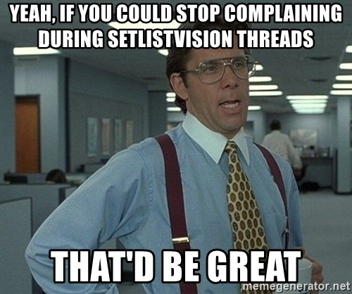 Office Space That Would Be Great - yeah, If you could stop complaining during setlistvision threads that'd be great