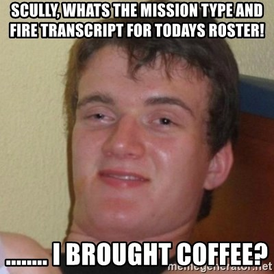 Really Stoned Guy - SCULLY, WHATS THE MISSION TYPE AND FIRE TRANSCRIPT FOR TODAYS ROSTER! ........ I BROUGHT COFFEE?