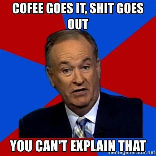 Bill O'Reilly Proves God - Cofee goes it, shit goes out You can't explain that
