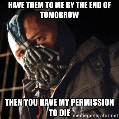 Only then you have my permission to die - have them to me by the end of tomorrow Then you have my permission to die