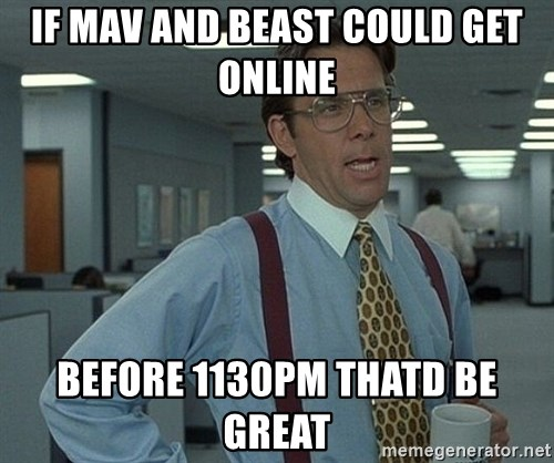 Bill Lumbergh - If maV and beast could get online Before 1130pm thatd be great