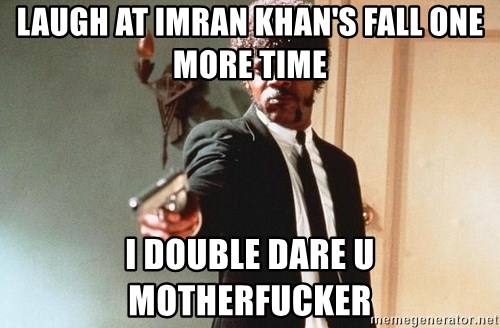 I double dare you - Laugh at imran khan's fall one more time i double dare u motherfucker