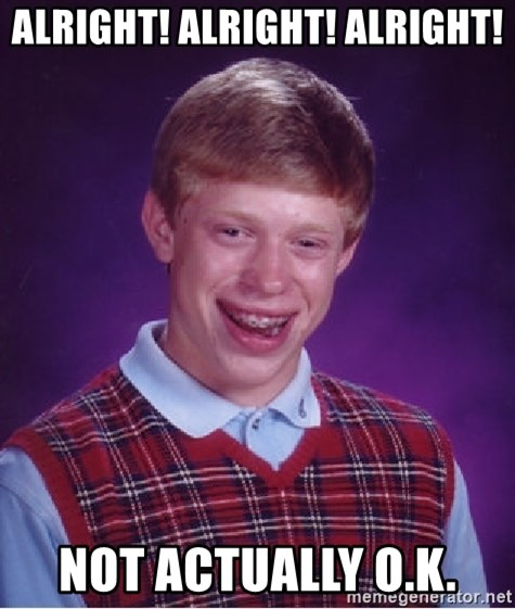 Bad Luck Brian - ALRIGHT! ALRIGHT! ALRIGHT! Not Actually o.k.